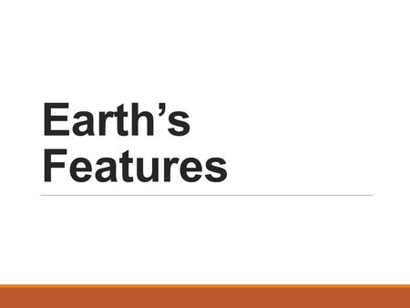 Earth's Features. Landforms Natural features of the Earth's surface Classified by type to help people locate them.