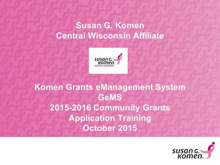 Susan G. Komen Central Wisconsin Affiliate Komen Grants eManagement System GeMS 2015-2016 Community Grants Application Training October 2015.