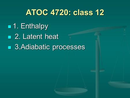 ATOC 4720: class 12 1. Enthalpy 1. Enthalpy 2. Latent heat 2. Latent heat 3.Adiabatic processes 3.Adiabatic processes.