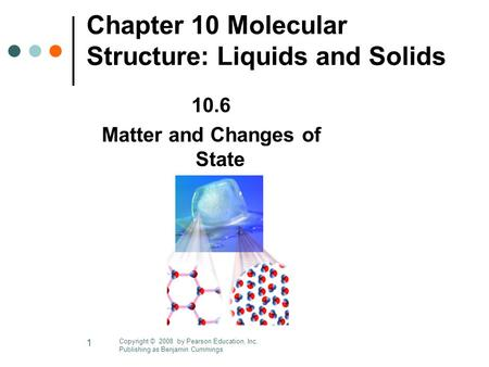 1 Chapter 10 Molecular Structure: Liquids and Solids 10.6 Matter and Changes of State Copyright © 2008 by Pearson Education, Inc. Publishing as Benjamin.