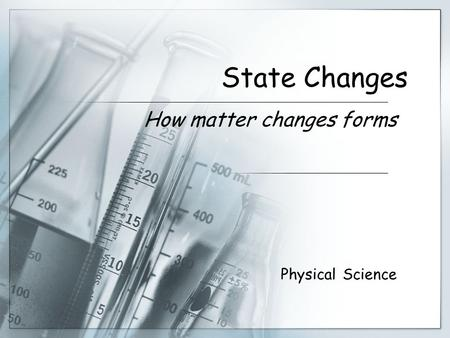 State Changes How matter changes forms Physical Science.