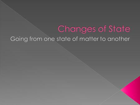  A change of state is the conversion of a substance from one state to another  All changes of state are physical changes  The identity of a substance.