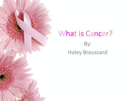 What is Cancer? By: Haley Broussard. Cancer is a general name for many diseases. There are more than 100 diseases in which cells in a part of the body.