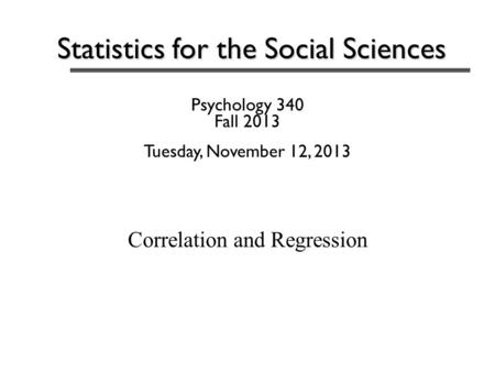 Statistics for the Social Sciences Psychology 340 Fall 2013 Tuesday, November 12, 2013 Correlation and Regression.