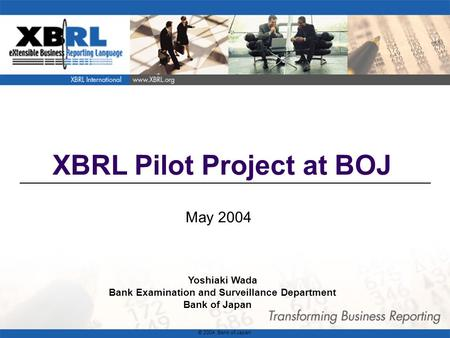 1 XBRL Pilot Project at BOJ May 2004 Yoshiaki Wada Bank Examination and Surveillance Department Bank of Japan © 2004 Bank of Japan.