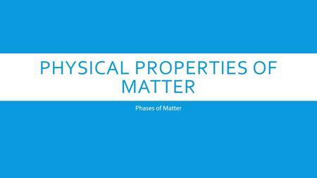 PHYSICAL PROPERTIES OF MATTER Phases of Matter.