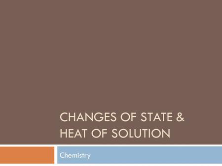 CHANGES OF STATE & HEAT OF SOLUTION Chemistry. Changes in States.