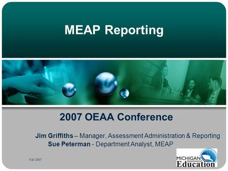 Fall 2007 MEAP Reporting 2007 OEAA Conference Jim Griffiths – Manager, Assessment Administration & Reporting Sue Peterman - Department Analyst, MEAP.