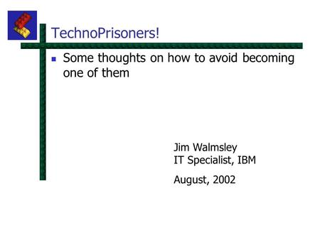 TechnoPrisoners! Some thoughts on how to avoid becoming one of them Jim Walmsley IT Specialist, IBM August, 2002.