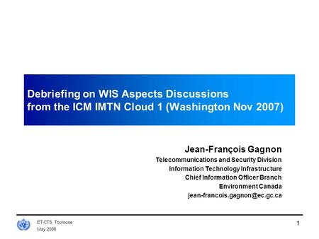 May 2008 ET-CTS Toulouse 1 Debriefing on WIS Aspects Discussions from the ICM IMTN Cloud 1 (Washington Nov 2007) Jean-François Gagnon Telecommunications.