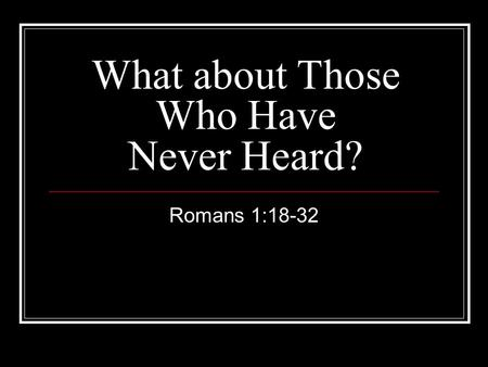 What about Those Who Have Never Heard? Romans 1:18-32.