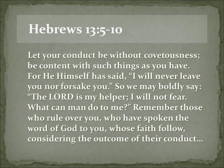 "Hebrews 13:5-10 Let your conduct be without covetousness; be content with such things as you have. For He Himself has said, ""I will never leave you nor."