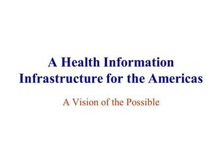 A Health Information Infrastructure for the Americas A Vision of the Possible.
