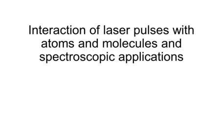 Interaction of laser pulses with atoms and molecules and spectroscopic applications.