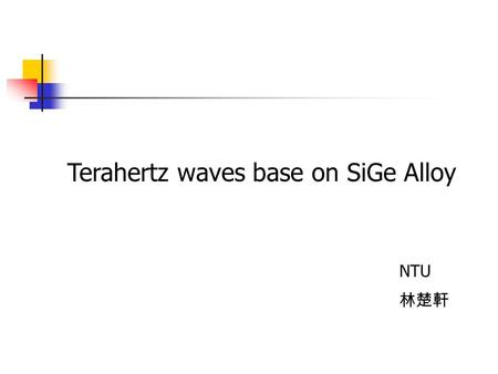 Terahertz waves base on SiGe Alloy NTU 林楚軒. Introduction Structure a.SiGe QW intersubband transition b.SiGe QW with dopant helping c.Si with dopant Summary.