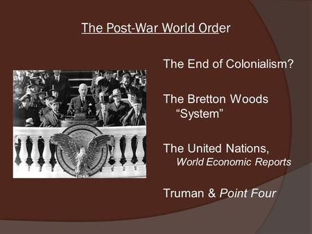 "The Post-War World Order The End of Colonialism? The Bretton Woods ""System"" The United Nations, World Economic Reports Truman & Point Four."