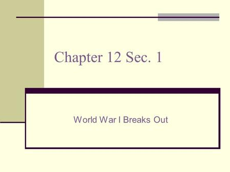 "Chapter 12 Sec. 1 World War I Breaks Out. World War I Began in 1914 and ended in 1918 Called the ""Great War"" because there were so many countries involved."