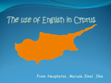 From: Neophytos, Murude, Emel, Ilke. Overview of the island Little information about Cyprus as a British colony Use of English in education Use of English.