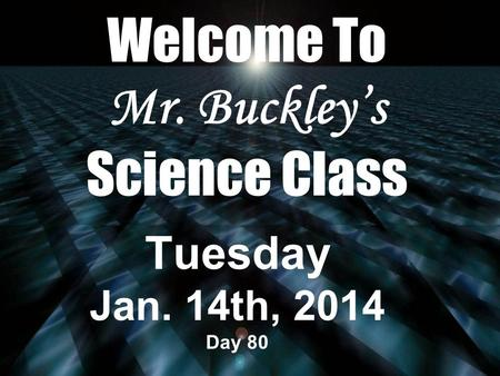 Welcome To Mr. Buckley's Science Class Tuesday Jan. 14th, 2014 Day 80.