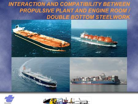 INTERACTION AND COMPATIBILITY BETWEEN PROPULSIVE PLANT AND ENGINE ROOM / DOUBLE BOTTOM STEELWORK.