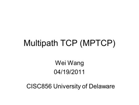 Multipath TCP (MPTCP) Wei Wang 04/19/2011 CISC856 University of Delaware.