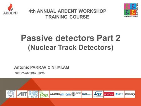 4th ANNUAL ARDENT WORKSHOP TRAINING COURSE Passive detectors Part 2 (Nuclear Track Detectors) Antonio PARRAVICINI, MI.AM Thu. 25/06/2015, 09:00.