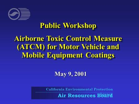 Public Workshop Airborne Toxic Control Measure (ATCM) for Motor Vehicle and Mobile Equipment Coatings Public Workshop Airborne Toxic Control Measure (ATCM)