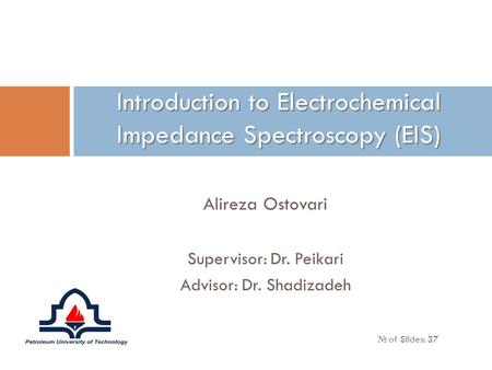 Alireza Ostovari Supervisor: Dr. Peikari Advisor: Dr. Shadizadeh Introduction to Electrochemical Impedance Spectroscopy (EIS) № of Slides: 37.