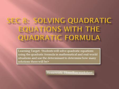 Learning Target: Students will solve quadratic equations using the quadratic formula in mathematical and real-world situations and use the determinant.