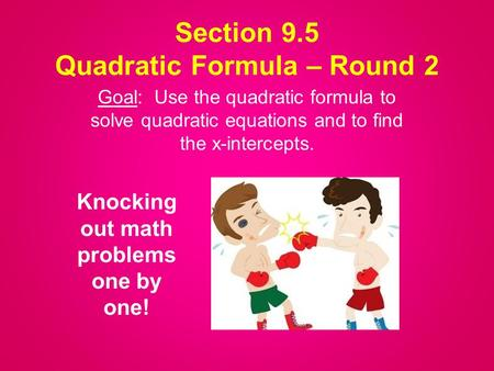 Section 9.5 Quadratic Formula – Round 2 Goal: Use the quadratic formula to solve quadratic equations and to find the x-intercepts. Knocking out math problems.