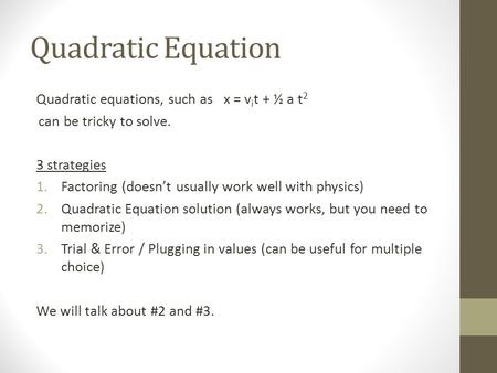 Quadratic Equation Quadratic equations, such as x = v i t + ½ a t 2 can be tricky to solve. 3 strategies 1.Factoring (doesn't usually work well with physics)