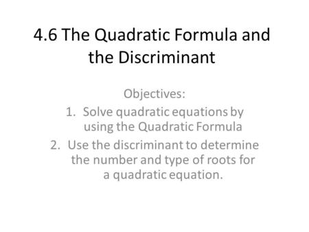 4.6 The Quadratic Formula and the Discriminant Objectives: 1.Solve quadratic equations by using the Quadratic Formula 2.Use the discriminant to determine.