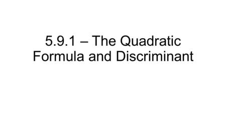 5.9.1 – The Quadratic Formula and Discriminant. Recall, we have used the quadratic formula previously Gives the location of the roots (x-intercepts) of.