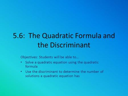 5.6: The Quadratic Formula and the Discriminant Objectives: Students will be able to… Solve a quadratic equation using the quadratic formula Use the discriminant.