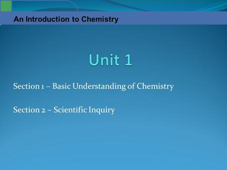 An Introduction to Chemistry Section 1 – Basic Understanding of Chemistry Section 2 – Scientific Inquiry.