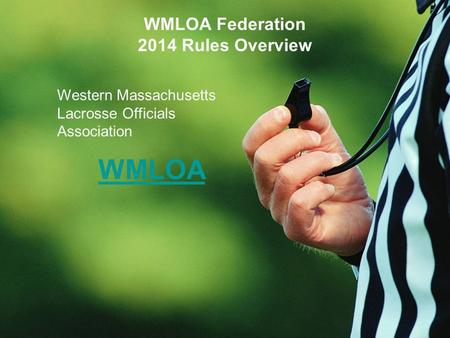 WMLOA Federation 2014 Rules Overview Western Massachusetts Lacrosse Officials Association WMLOA.