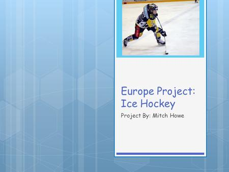 Europe Project: Ice Hockey Project By: Mitch Howe.