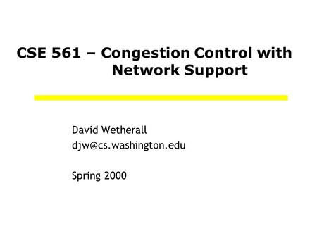 CSE 561 – Congestion Control with Network Support David Wetherall Spring 2000.