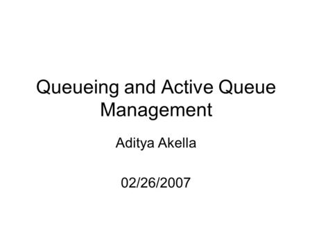 Queueing and Active Queue Management Aditya Akella 02/26/2007.