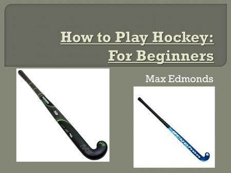 Max Edmonds.  To play hockey you need to be fast and you need good hand-eye coordination.  You can only use the flat side of the stick.  You can't.
