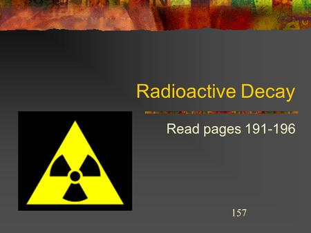 Radioactive Decay Read pages 191-196 157 THE STRONG NUCLEAR FORCE STRONG NUCLEAR FORCE Atoms are held together by.