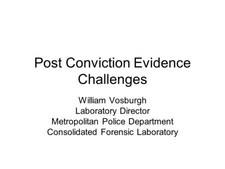 Post Conviction Evidence Challenges William Vosburgh Laboratory Director Metropolitan Police Department Consolidated Forensic Laboratory.