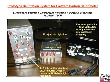 1 Prototype Calibration System for Forward Hadron Calorimeter L. Almeida, M. Baarmand, L. Caraway, M. Hohlmann, T. Qureshi, I. Vodopianov FLORIDA TECH.