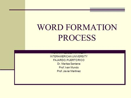 WORD FORMATION PROCESS HUMANITIES DEPARTMENT INTERAMERICAN UNIVERSITY FAJARDO, PUERTO RICO Dr. Maritza Santana Prof. Ivan Mundo Prof. Javier Martinez.