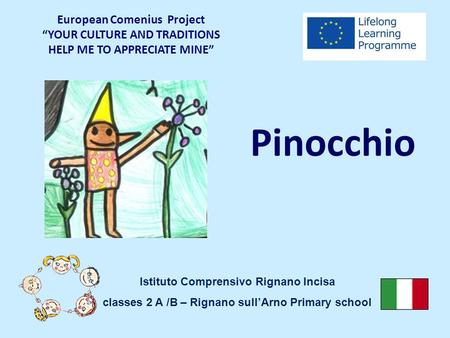 "Pinocchio European Comenius Project ""YOUR CULTURE AND TRADITIONS HELP ME TO APPRECIATE MINE"" Istituto Comprensivo Rignano Incisa classes 2 A /B – Rignano."