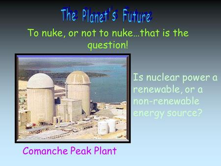 To nuke, or not to nuke…that is the question! Comanche Peak Plant Is nuclear power a renewable, or a non-renewable energy source?