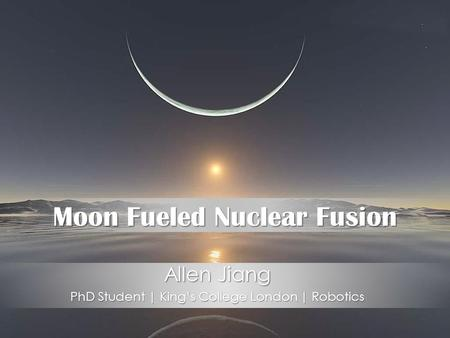 Moon Fueled Nuclear Fusion Allen Jiang PhD Student | King's College London | Robotics.