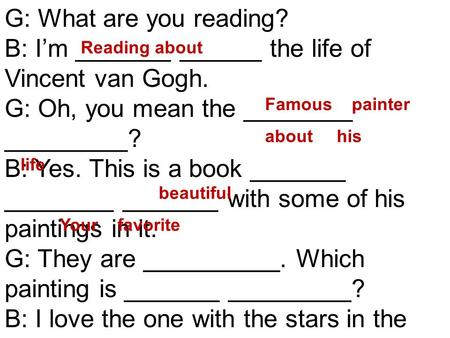 G: What are you reading? B: I'm _______ ______ the life of Vincent van Gogh. G: Oh, you mean the ________ _________? B: Yes. This is a book _______ ________.