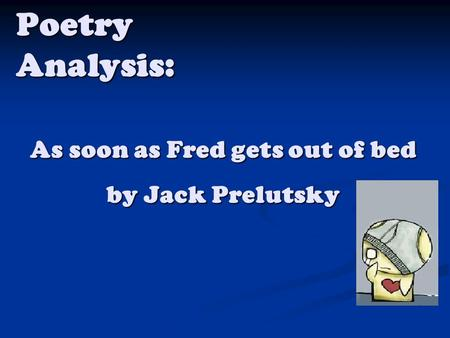 Poetry Analysis: As soon as Fred gets out of bed by Jack Prelutsky.