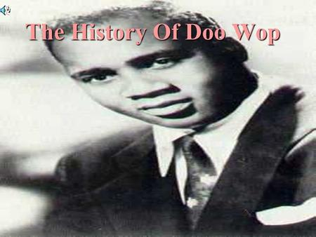 Simone Blue Period-7 1 The History Of Doo Wop. History The definition of Doo-Wop: sounds made by a singing group as they provide harmonic background vocals.